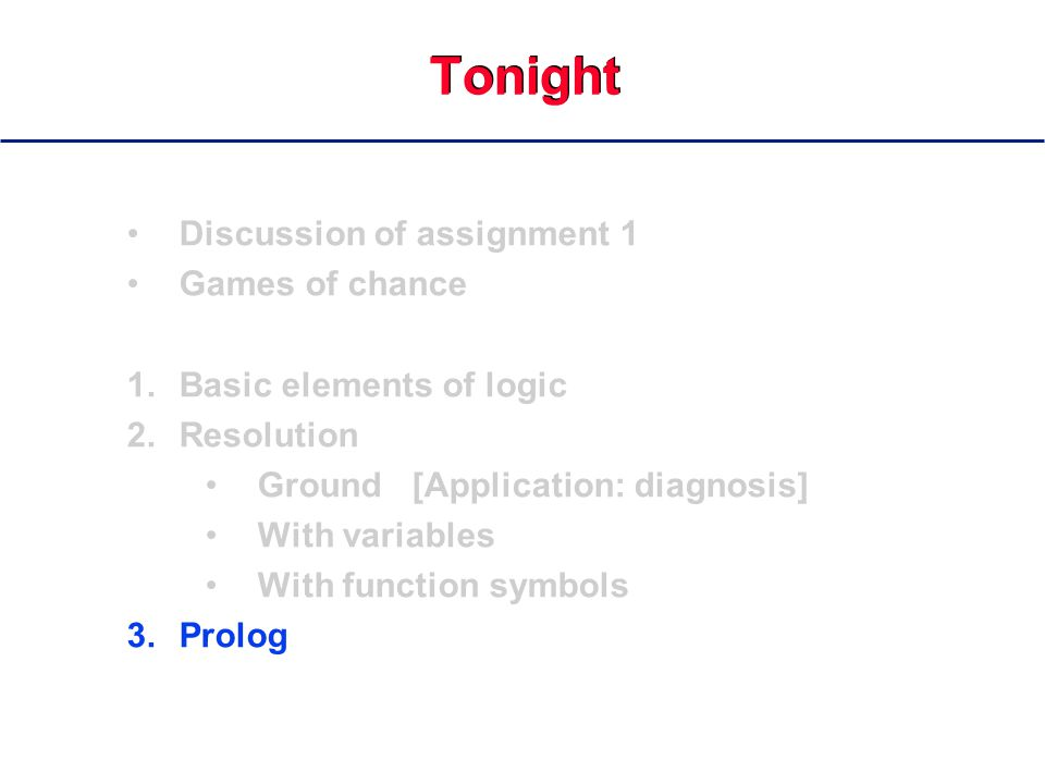 Tonight Discussion of assignment 1 Games of chance 1.Basic elements of logic 2.Resolution Ground [Application: diagnosis] With variables With function symbols 3.Prolog