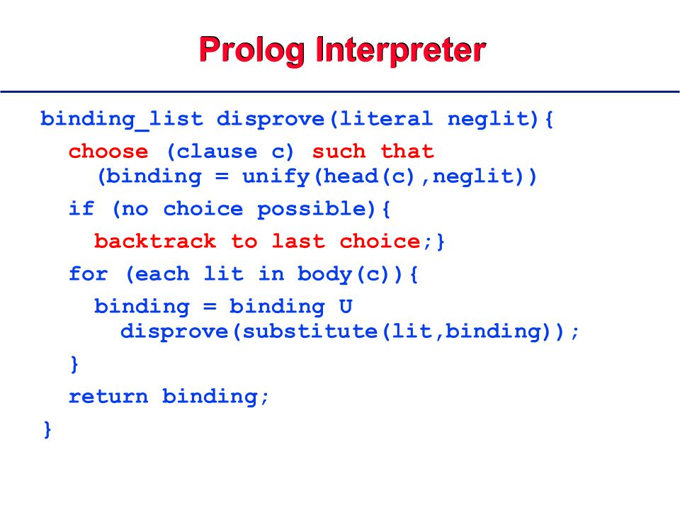 Prolog Interpreter binding_list disprove(literal neglit){ choose (clause c) such that (binding = unify(head(c),neglit)) if (no choice possible){ backtrack to last choice;} for (each lit in body(c)){ binding = binding U disprove(substitute(lit,binding)); } return binding; }