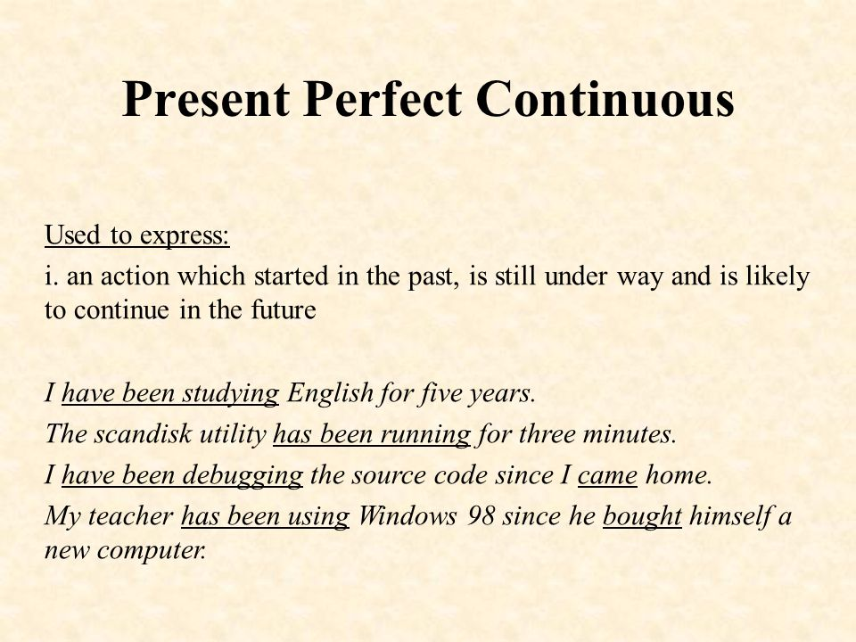 Present Perfect Continuous Used to express: i.