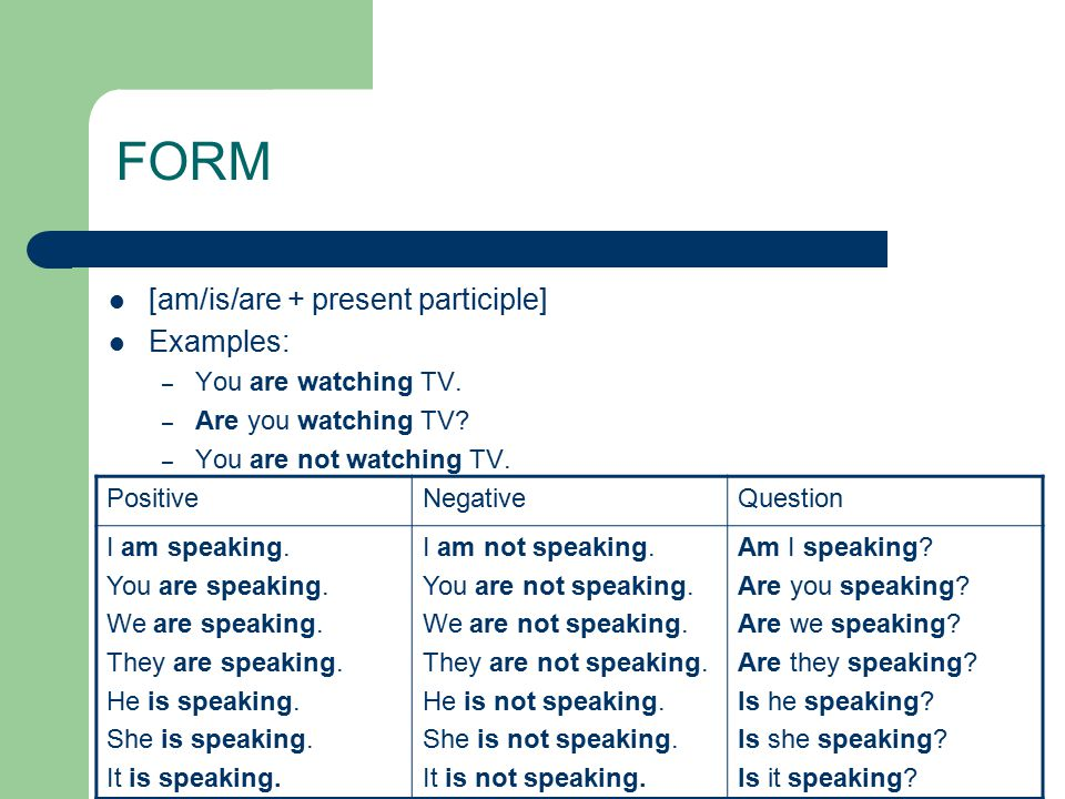 FORM [am/is/are + present participle] Examples: – You are watching TV.
