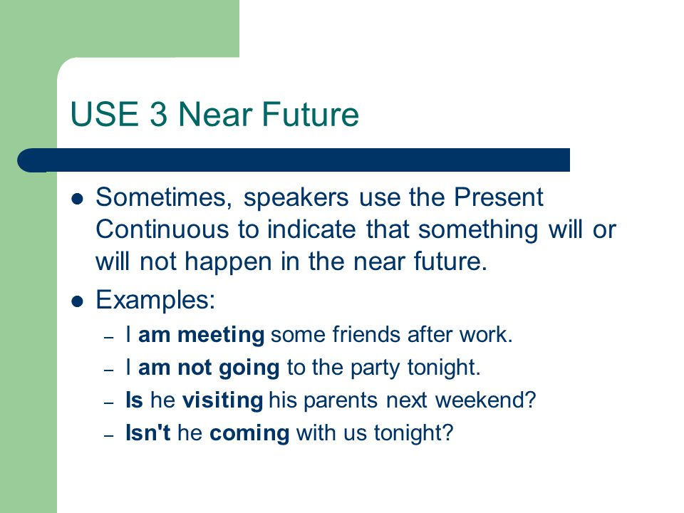 USE 3 Near Future Sometimes, speakers use the Present Continuous to indicate that something will or will not happen in the near future. Examples: – I