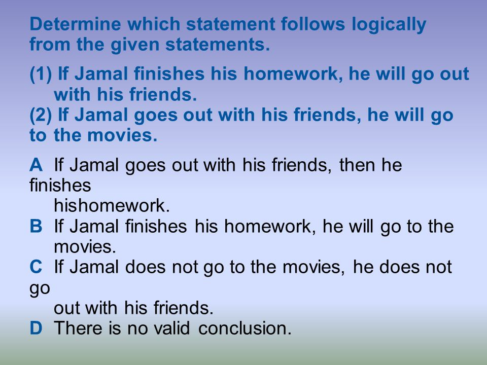 Determine which statement follows logically from the given statements. (1) If Jamal finishes his homework, he will go out with his friends. (2) If Jam