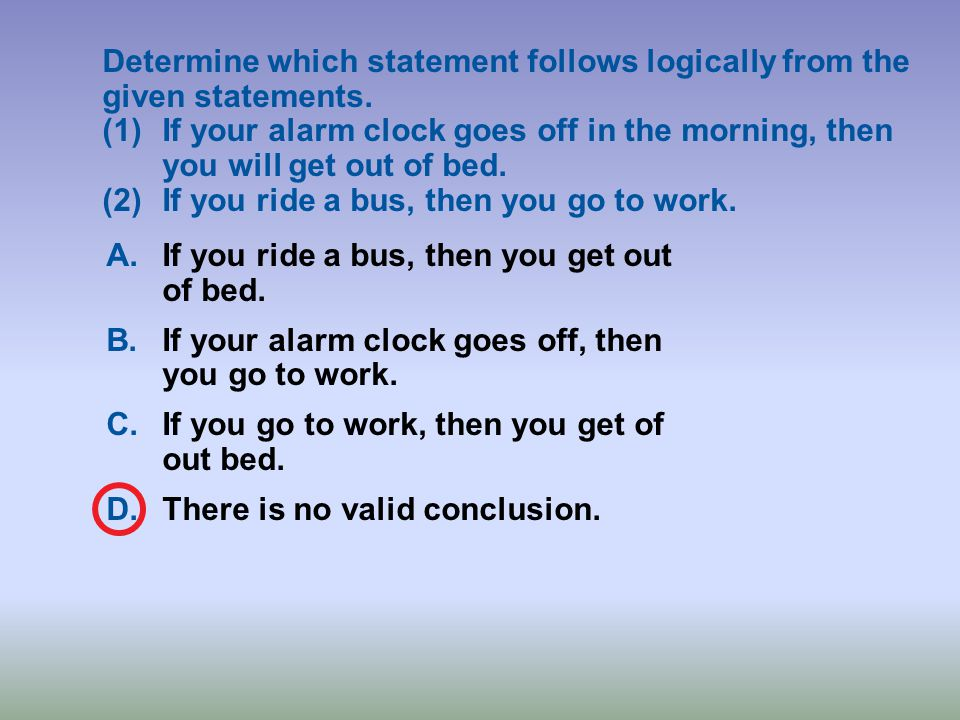 Determine which statement follows logically from the given statements. (1)If your alarm clock goes off in the morning, then you will get out of bed. (