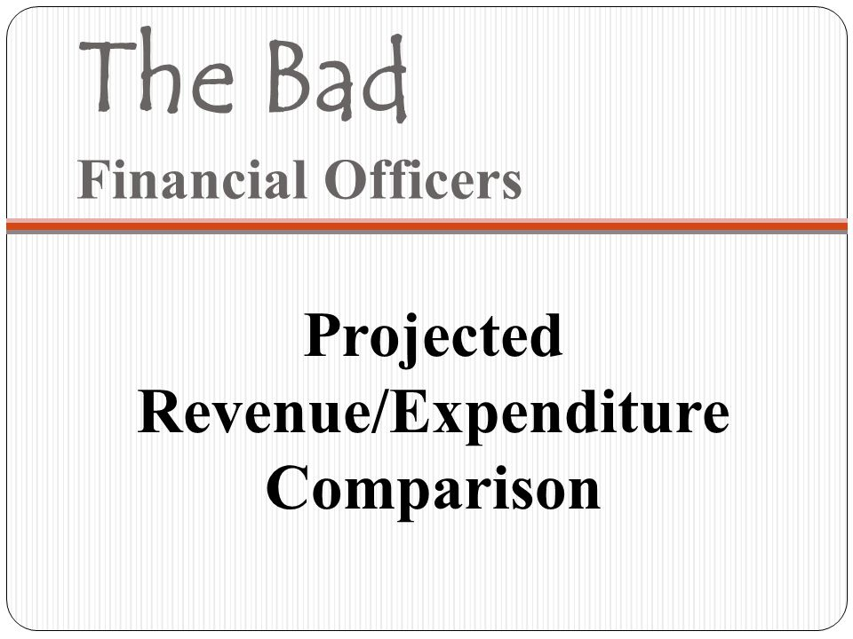 The Bad Financial Officers Projected Revenue/Expenditure Comparison