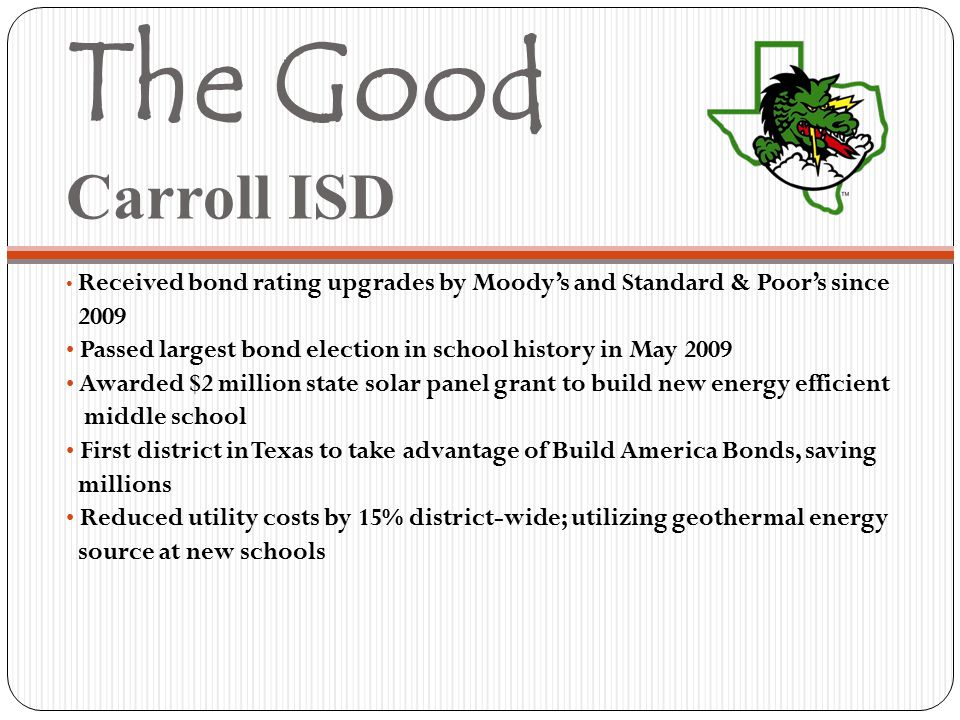 The Good Carroll ISD Received bond rating upgrades by Moody's and Standard & Poor's since 2009 Passed largest bond election in school history in May 2009 Awarded $2 million state solar panel grant to build new energy efficient middle school First district in Texas to take advantage of Build America Bonds, saving millions Reduced utility costs by 15% district-wide; utilizing geothermal energy source at new schools