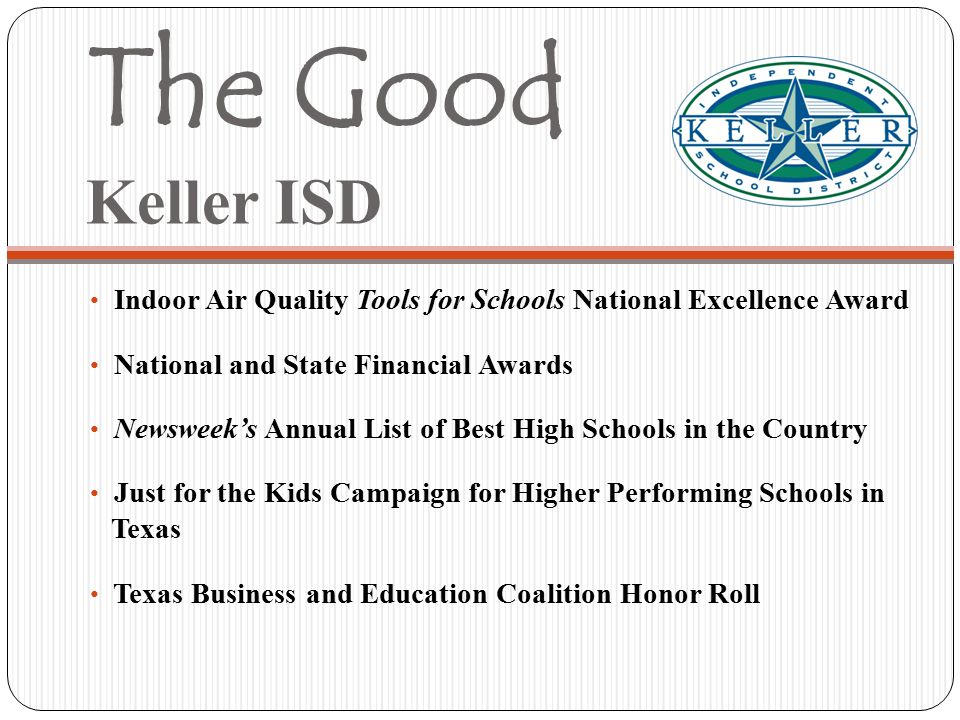 The Good Keller ISD Indoor Air Quality Tools for Schools National Excellence Award National and State Financial Awards Newsweek's Annual List of Best High Schools in the Country Just for the Kids Campaign for Higher Performing Schools in Texas Texas Business and Education Coalition Honor Roll
