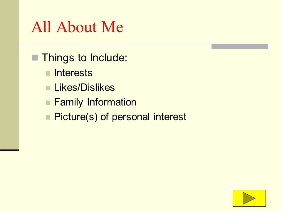All About Me Things to Include: Interests Likes/Dislikes Family Information Picture(s) of personal interest