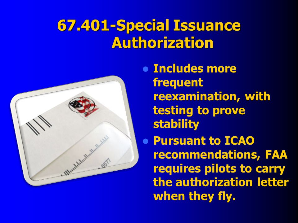 67.401-Special Issuance Authorization Includes more frequent reexamination, with testing to prove stability Pursuant to ICAO recommendations, FAA requires pilots to carry the authorization letter when they fly.