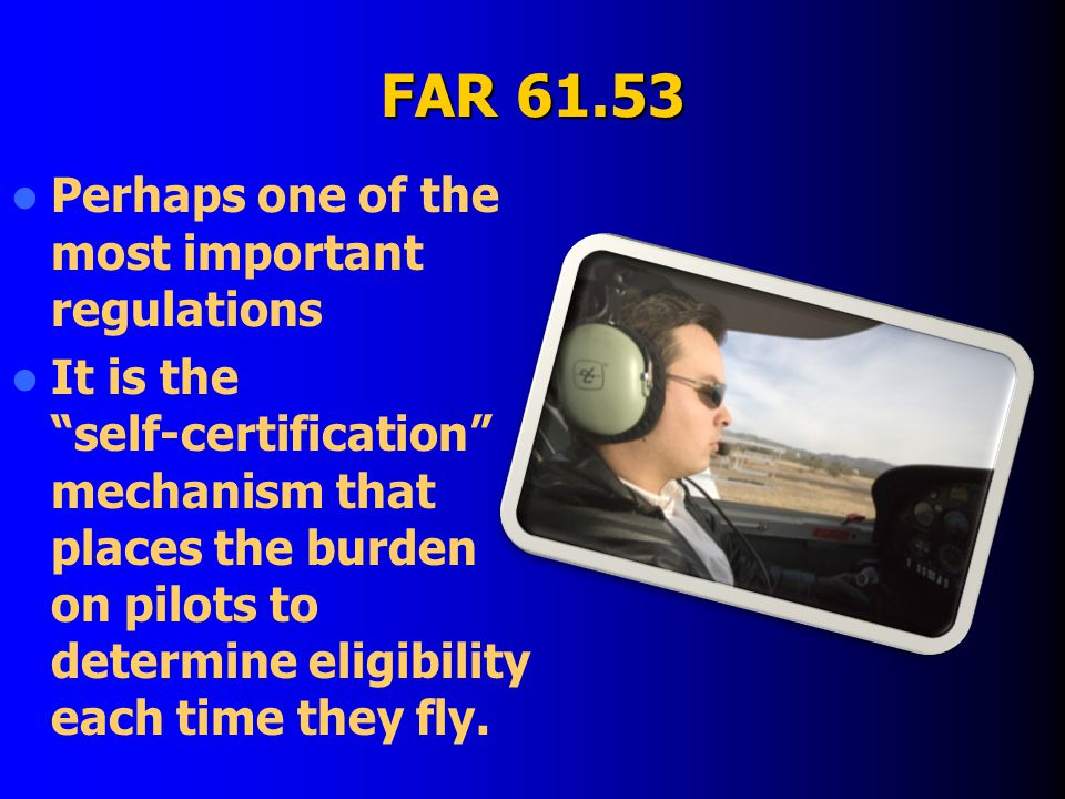 FAR 61.53 Perhaps one of the most important regulations It is the self-certification mechanism that places the burden on pilots to determine eligibility each time they fly.