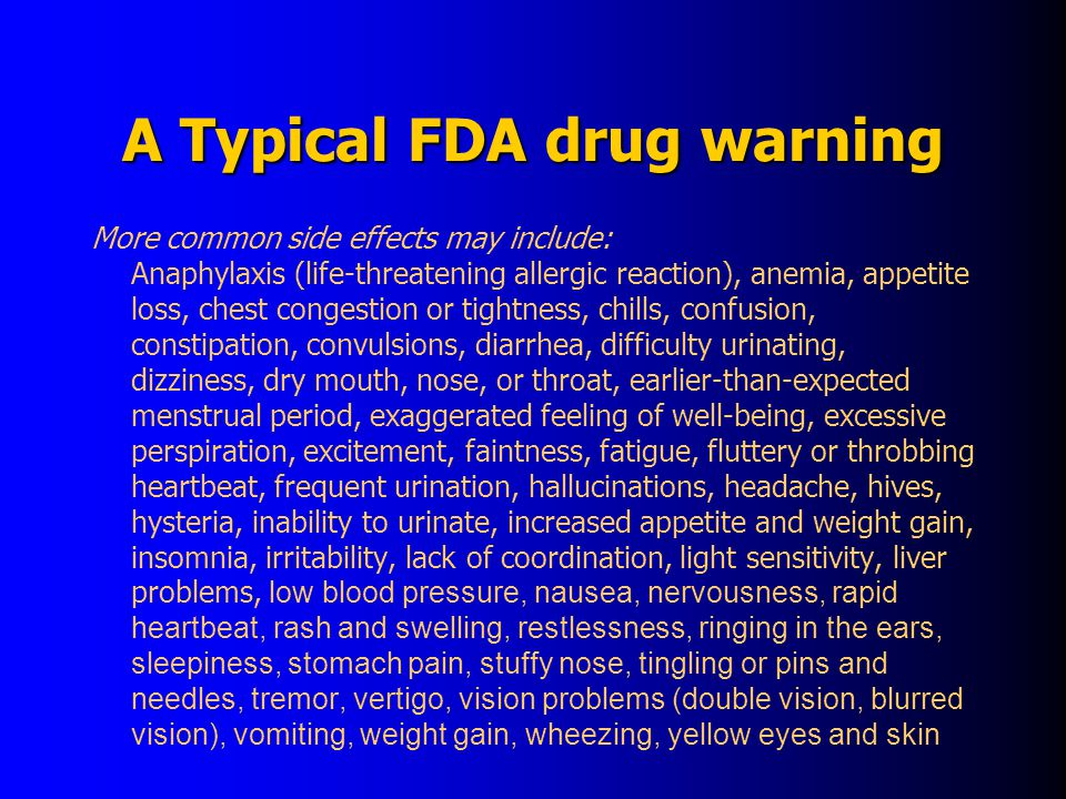 A Typical FDA drug warning More common side effects may include: Anaphylaxis (life-threatening allergic reaction), anemia, appetite loss, chest congestion or tightness, chills, confusion, constipation, convulsions, diarrhea, difficulty urinating, dizziness, dry mouth, nose, or throat, earlier-than-expected menstrual period, exaggerated feeling of well-being, excessive perspiration, excitement, faintness, fatigue, fluttery or throbbing heartbeat, frequent urination, hallucinations, headache, hives, hysteria, inability to urinate, increased appetite and weight gain, insomnia, irritability, lack of coordination, light sensitivity, liver problems, low blood pressure, nausea, nervousness, rapid heartbeat, rash and swelling, restlessness, ringing in the ears, sleepiness, stomach pain, stuffy nose, tingling or pins and needles, tremor, vertigo, vision problems (double vision, blurred vision), vomiting, weight gain, wheezing, yellow eyes and skin