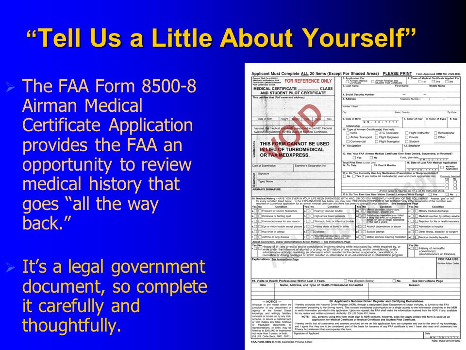 Tell Us a Little About Yourself  The FAA Form 8500-8 Airman Medical Certificate Application provides the FAA an opportunity to review medical history that goes all the way back.  It's a legal government document, so complete it carefully and thoughtfully.