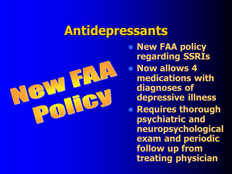 Antidepressants New FAA policy regarding SSRIs Now allows 4 medications with diagnoses of depressive illness Requires thorough psychiatric and neuropsychological exam and periodic follow up from treating physician