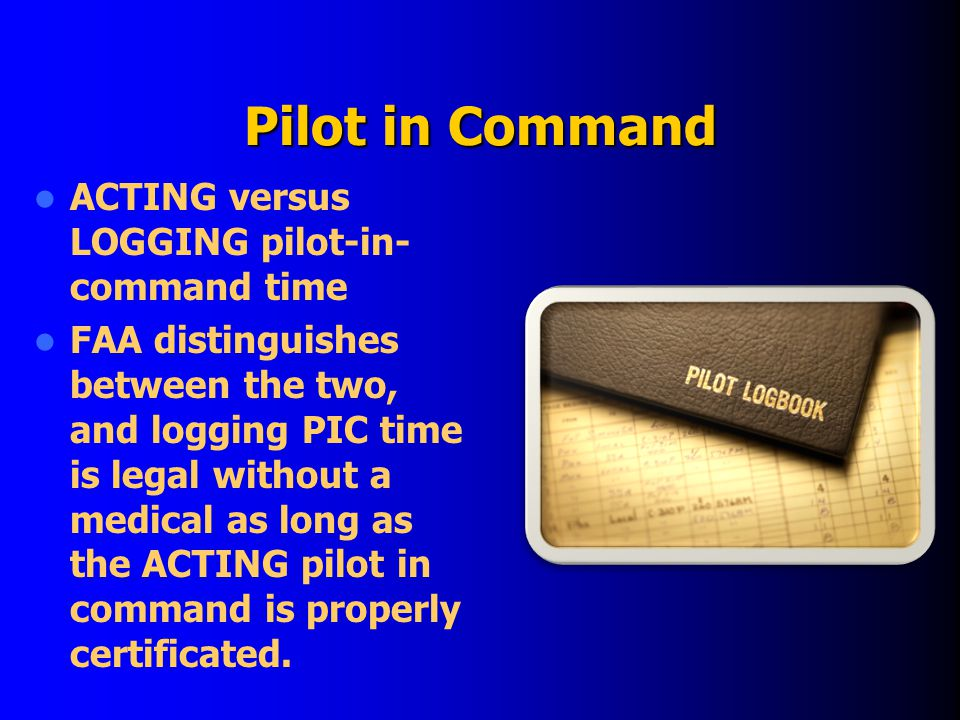 Pilot in Command ACTING versus LOGGING pilot-in- command time FAA distinguishes between the two, and logging PIC time is legal without a medical as long as the ACTING pilot in command is properly certificated.