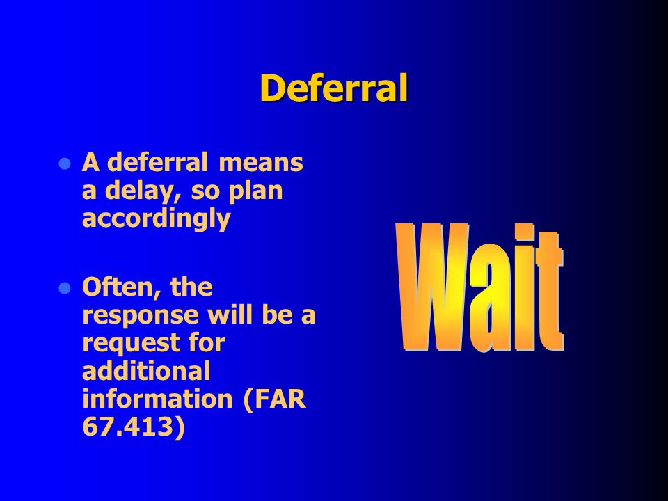 Deferral A deferral means a delay, so plan accordingly Often, the response will be a request for additional information (FAR 67.413)