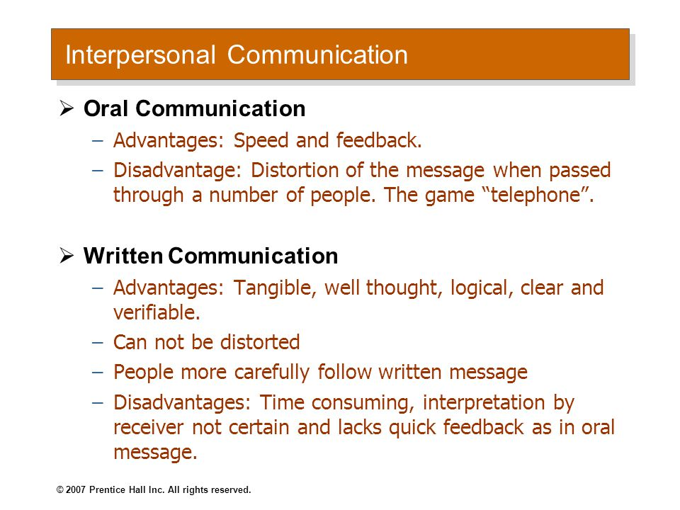 Interpersonal Communication  Oral Communication –Advantages: Speed and feedback. –Disadvantage: Distortion of the message when passed through a numbe