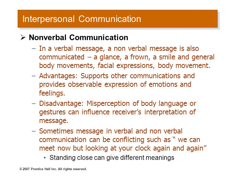 Interpersonal Communication  Nonverbal Communication –In a verbal message, a non verbal message is also communicated – a glance, a frown, a smile and