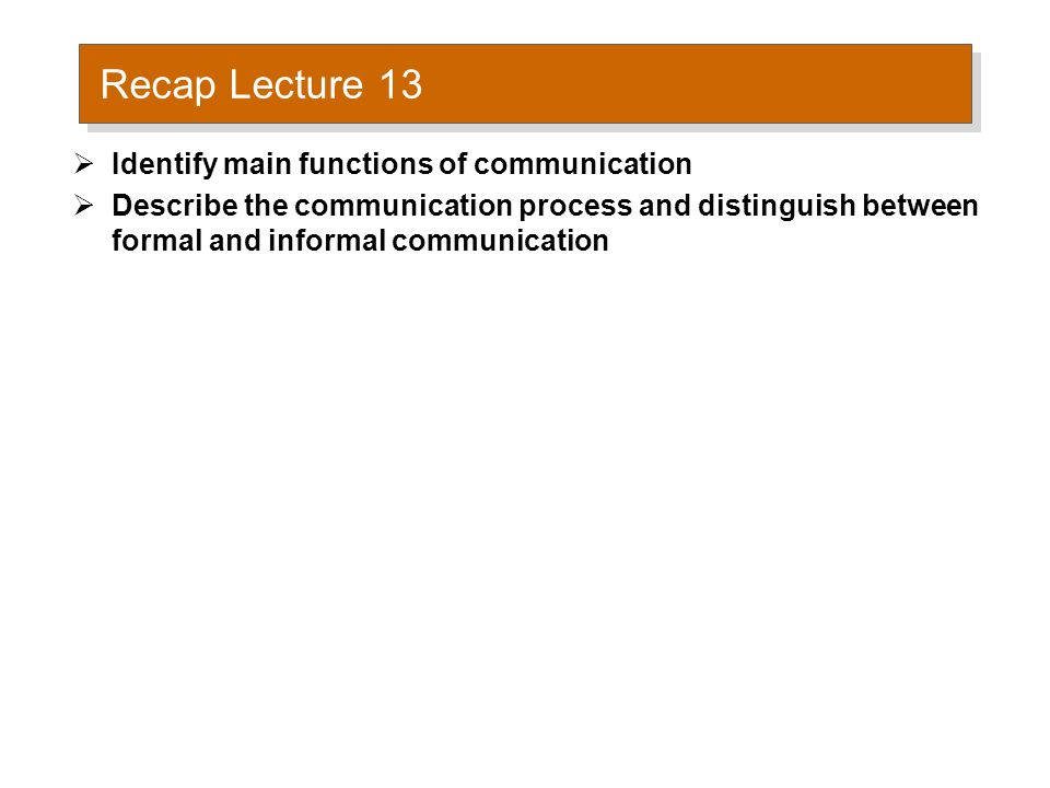 Recap Lecture 13  Identify main functions of communication  Describe the communication process and distinguish between formal and informal communication