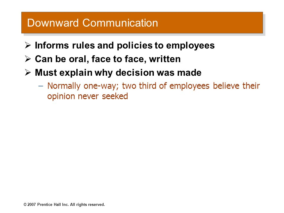 Downward Communication  Informs rules and policies to employees  Can be oral, face to face, written  Must explain why decision was made –Normally one-way; two third of employees believe their opinion never seeked © 2007 Prentice Hall Inc.