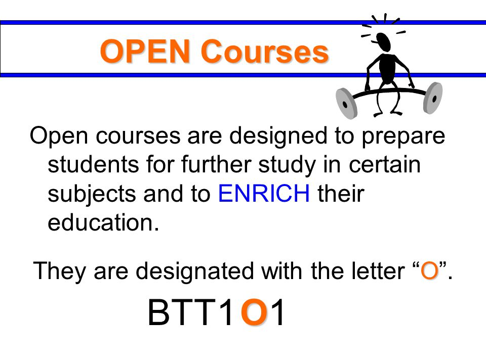 OPEN Courses Open courses are designed to prepare students for further study in certain subjects and to ENRICH their education.