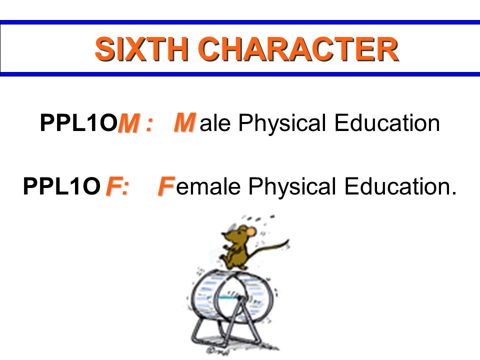 SIXTH CHARACTER : PPL1O : ale Physical Education : PPL1O : emale Physical Education. F F M M