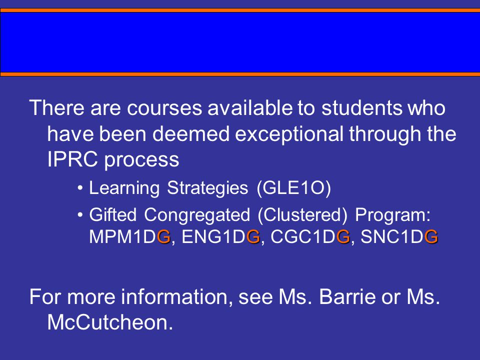 There are courses available to students who have been deemed exceptional through the IPRC process Learning Strategies (GLE1O) GGGGGifted Congregated (Clustered) Program: MPM1DG, ENG1DG, CGC1DG, SNC1DG For more information, see Ms.