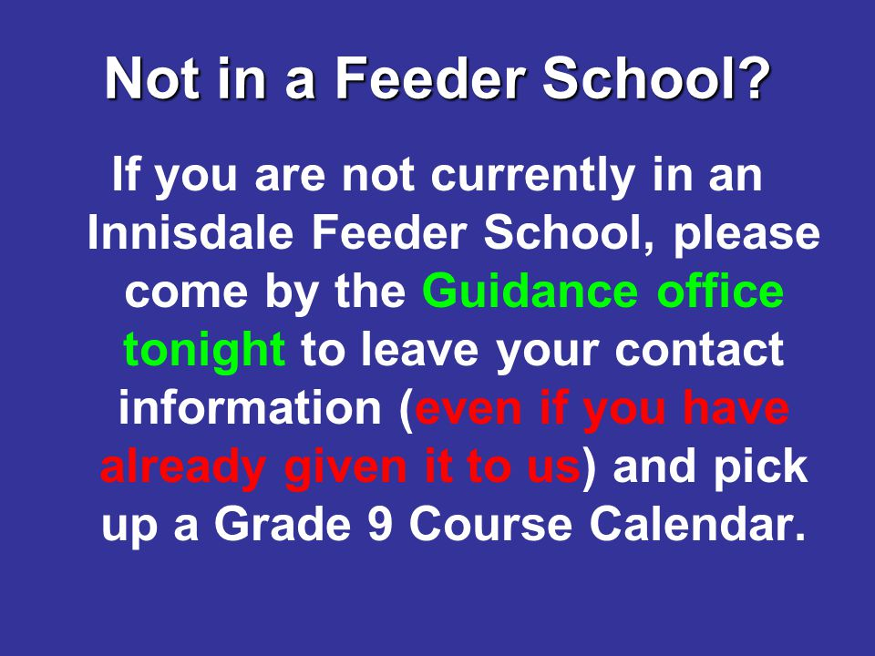 Not in a Feeder School? If you are not currently in an Innisdale Feeder School, please come by the Guidance office tonight to leave your contact infor