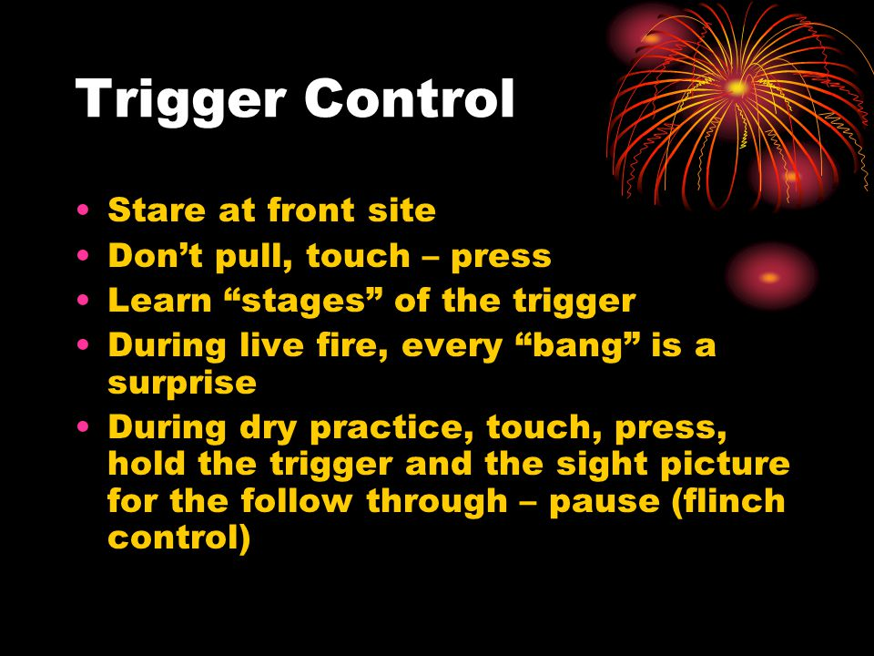 "Trigger Control Stare at front site Don't pull, touch – press Learn ""stages"" of the trigger During live fire, every ""bang"" is a surprise During dry pr"