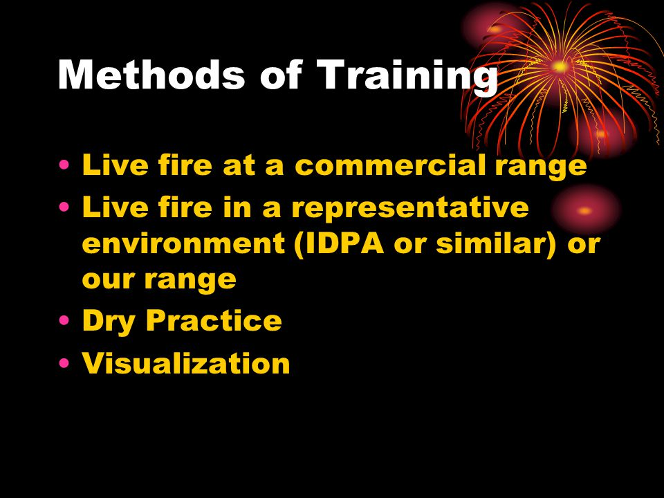 Methods of Training Live fire at a commercial range Live fire in a representative environment (IDPA or similar) or our range Dry Practice Visualizatio