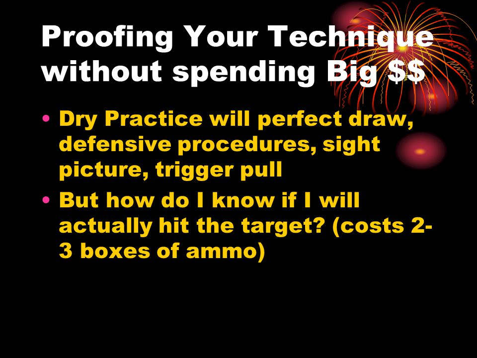 Proofing Your Technique without spending Big $$ Dry Practice will perfect draw, defensive procedures, sight picture, trigger pull But how do I know if