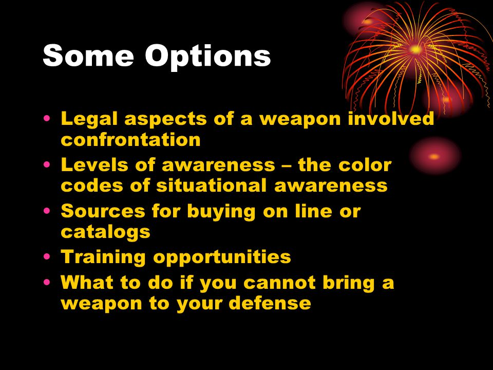 Some Options Legal aspects of a weapon involved confrontation Levels of awareness – the color codes of situational awareness Sources for buying on lin