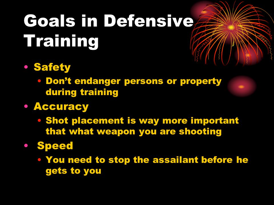 Goals in Defensive Training Safety Don't endanger persons or property during training Accuracy Shot placement is way more important that what weapon y