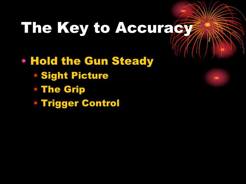 The Key to Accuracy Hold the Gun Steady Sight Picture The Grip Trigger Control