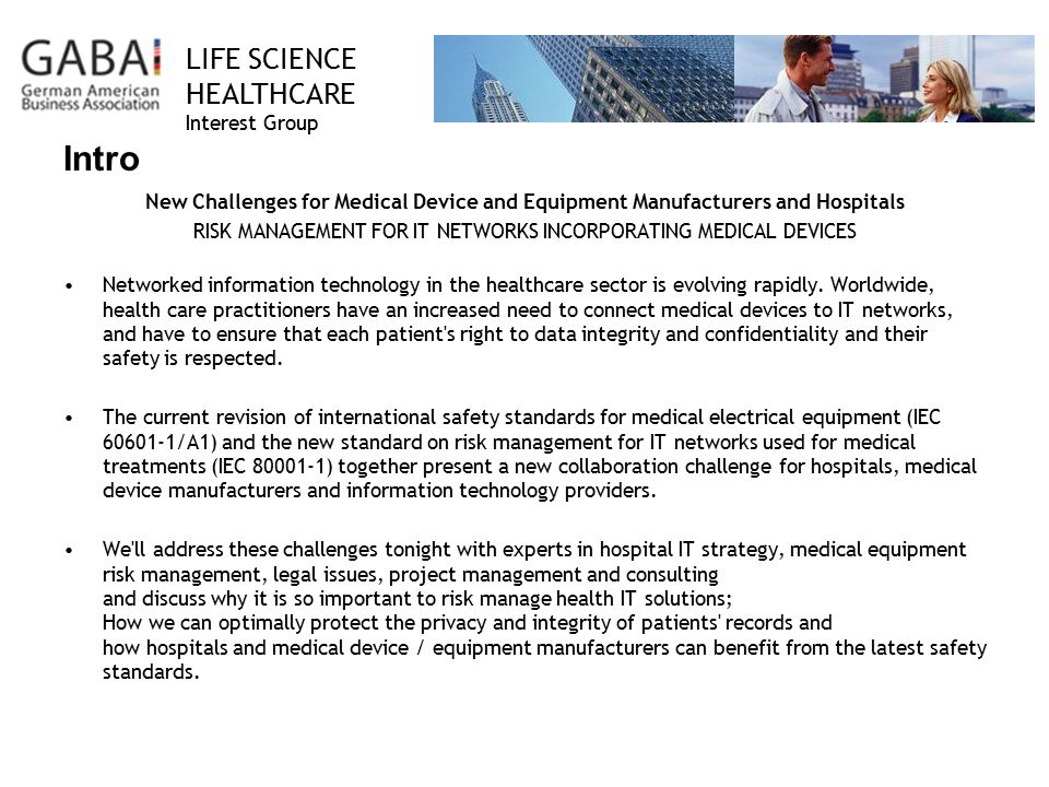 LIFE SCIENCE HEALTHCARE Interest Group Intro New Challenges for Medical Device and Equipment Manufacturers and Hospitals RISK MANAGEMENT FOR IT NETWORKS INCORPORATING MEDICAL DEVICES Networked information technology in the healthcare sector is evolving rapidly.