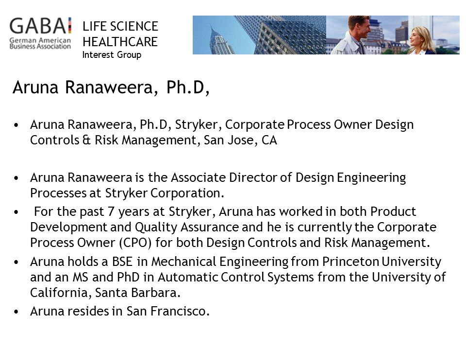 LIFE SCIENCE HEALTHCARE Interest Group Aruna Ranaweera, Ph.D, Aruna Ranaweera, Ph.D, Stryker, Corporate Process Owner Design Controls & Risk Management, San Jose, CA Aruna Ranaweera is the Associate Director of Design Engineering Processes at Stryker Corporation.