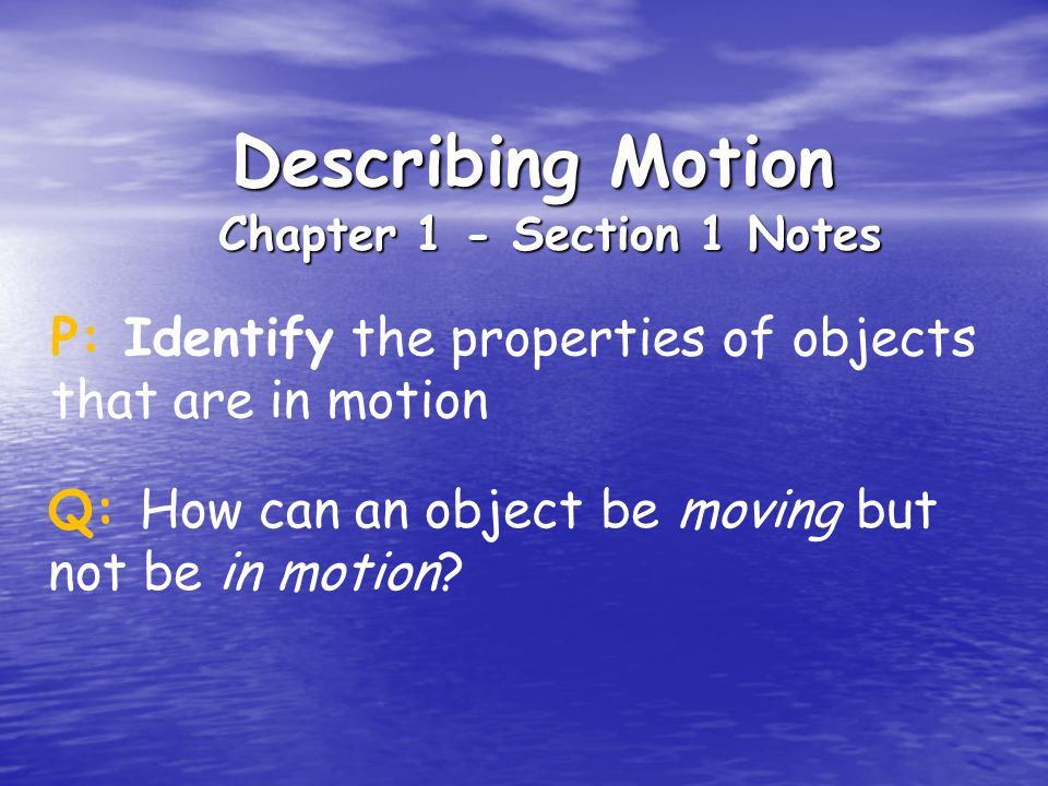 Describing Motion Chapter 1 - Section 1 Notes P: Identify the properties of objects that are in motion Q: How can an object be moving but not be in motion?