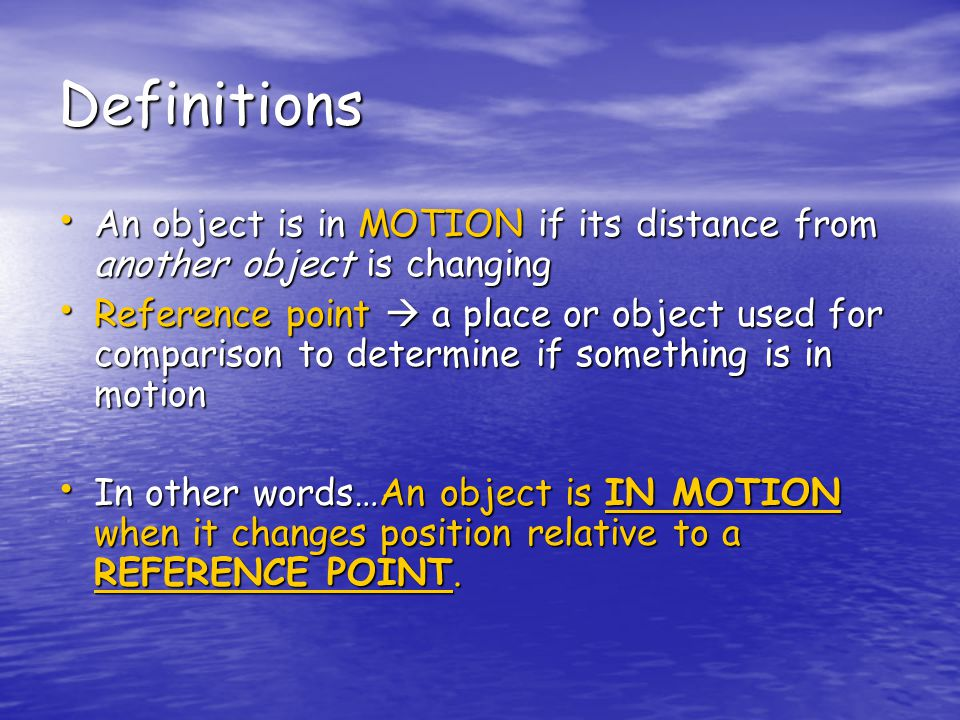 Definitions An object is in MOTION if its distance from another object is changing An object is in MOTION if its distance from another object is changing Reference point  a place or object used for comparison to determine if something is in motion Reference point  a place or object used for comparison to determine if something is in motion In other words…An object is IN MOTION when it changes position relative to a REFERENCE POINT.