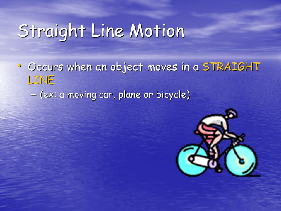 Straight Line Motion Occurs when an object moves in a STRAIGHT LINE Occurs when an object moves in a STRAIGHT LINE – (ex: a moving car, plane or bicycle)