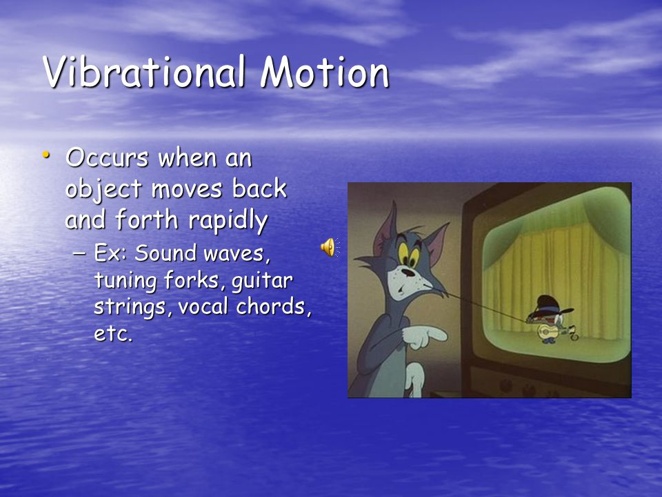 Vibrational Motion Occurs when an object moves back and forth rapidly Occurs when an object moves back and forth rapidly – Ex: Sound waves, tuning forks, guitar strings, vocal chords, etc.