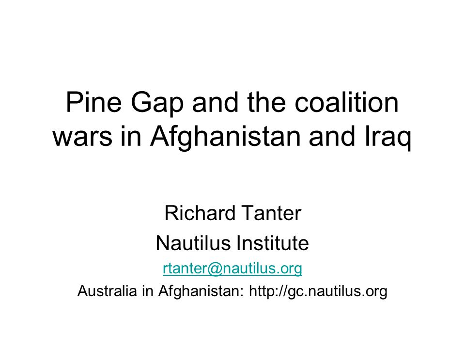 Pine Gap and the coalition wars in Afghanistan and Iraq Richard Tanter Nautilus Institute rtanter@nautilus.org Australia in Afghanistan: http://gc.nautilus.org