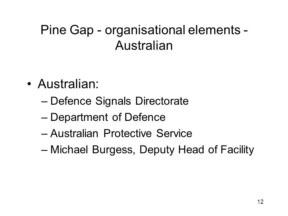 12 Pine Gap - organisational elements - Australian Australian: –Defence Signals Directorate –Department of Defence –Australian Protective Service –Michael Burgess, Deputy Head of Facility