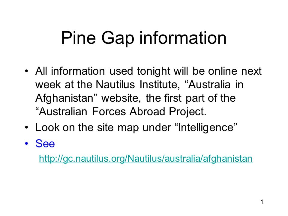 1 Pine Gap information All information used tonight will be online next week at the Nautilus Institute, Australia in Afghanistan website, the first part of the Australian Forces Abroad Project.