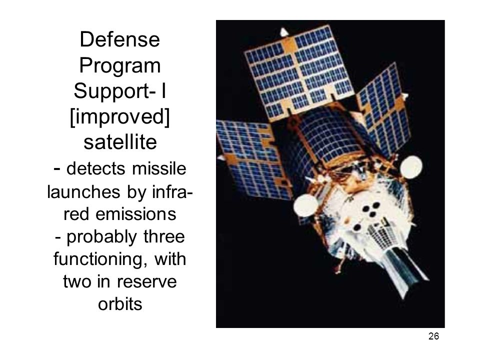 26 Defense Program Support- I [improved] satellite - detects missile launches by infra- red emissions - probably three functioning, with two in reserve orbits