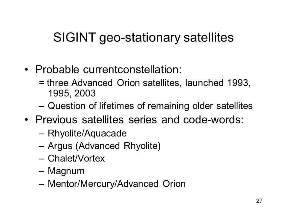 27 SIGINT geo-stationary satellites Probable currentconstellation: = three Advanced Orion satellites, launched 1993, 1995, 2003 –Question of lifetimes of remaining older satellites Previous satellites series and code-words: –Rhyolite/Aquacade –Argus (Advanced Rhyolite) –Chalet/Vortex –Magnum –Mentor/Mercury/Advanced Orion