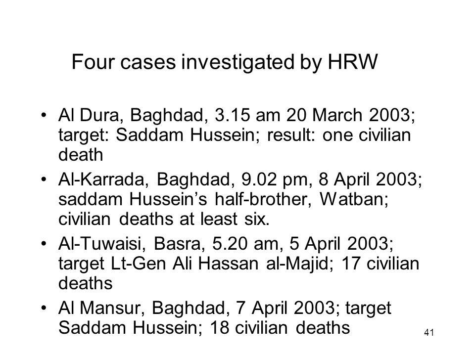 41 Four cases investigated by HRW Al Dura, Baghdad, 3.15 am 20 March 2003; target: Saddam Hussein; result: one civilian death Al-Karrada, Baghdad, 9.02 pm, 8 April 2003; saddam Hussein's half-brother, Watban; civilian deaths at least six.