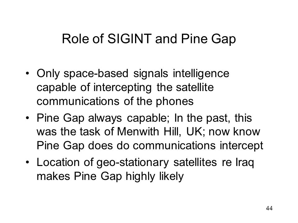 44 Role of SIGINT and Pine Gap Only space-based signals intelligence capable of intercepting the satellite communications of the phones Pine Gap always capable; In the past, this was the task of Menwith Hill, UK; now know Pine Gap does do communications intercept Location of geo-stationary satellites re Iraq makes Pine Gap highly likely