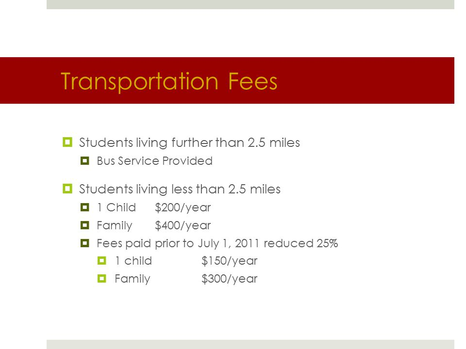 Transportation Fees  Students living further than 2.5 miles  Bus Service Provided  Students living less than 2.5 miles  1 Child$200/year  Family$400/year  Fees paid prior to July 1, 2011 reduced 25%  1 child$150/year  Family$300/year