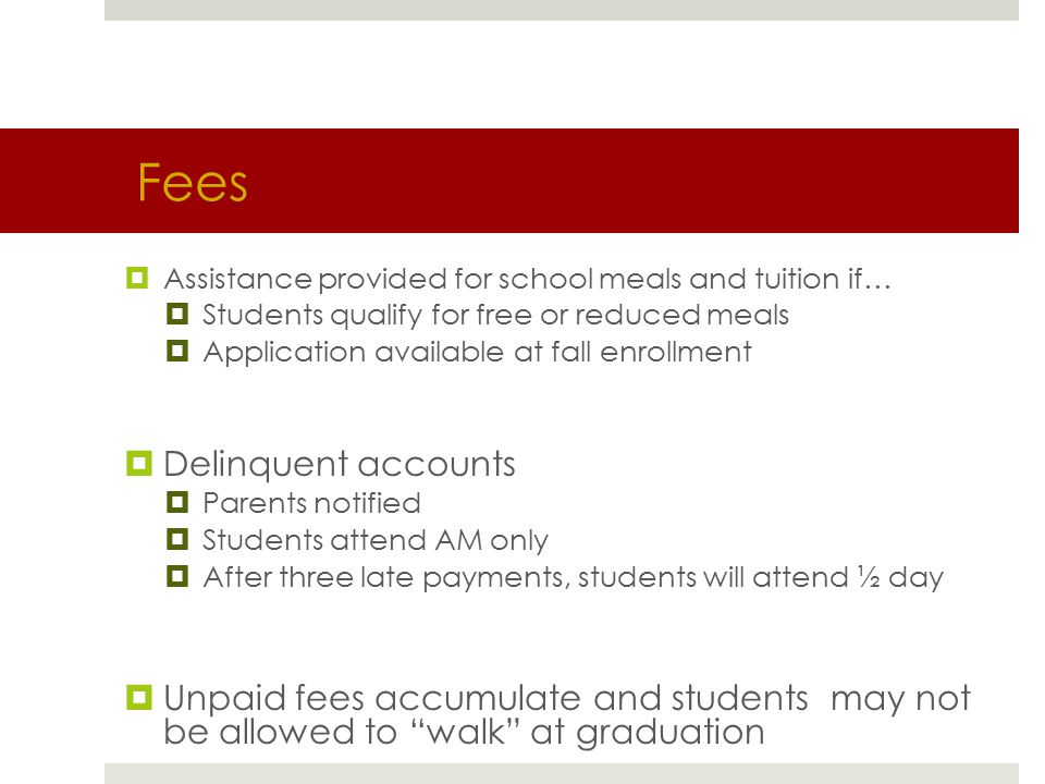 Fees  Assistance provided for school meals and tuition if…  Students qualify for free or reduced meals  Application available at fall enrollment  Delinquent accounts  Parents notified  Students attend AM only  After three late payments, students will attend ½ day  Unpaid fees accumulate and students may not be allowed to walk at graduation