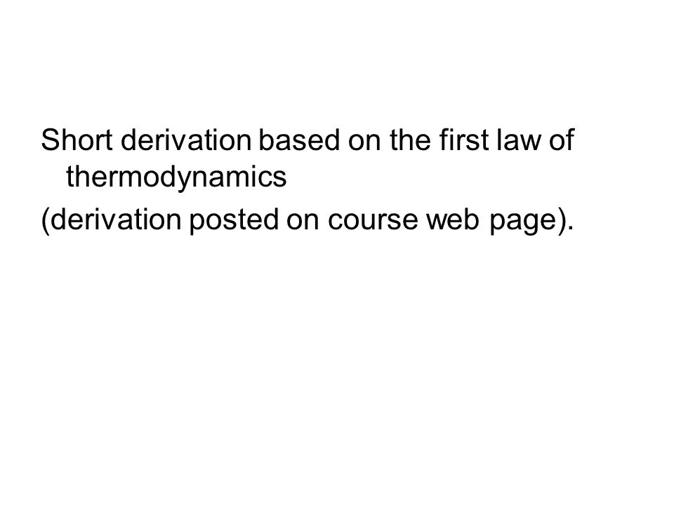 Short derivation based on the first law of thermodynamics (derivation posted on course web page).