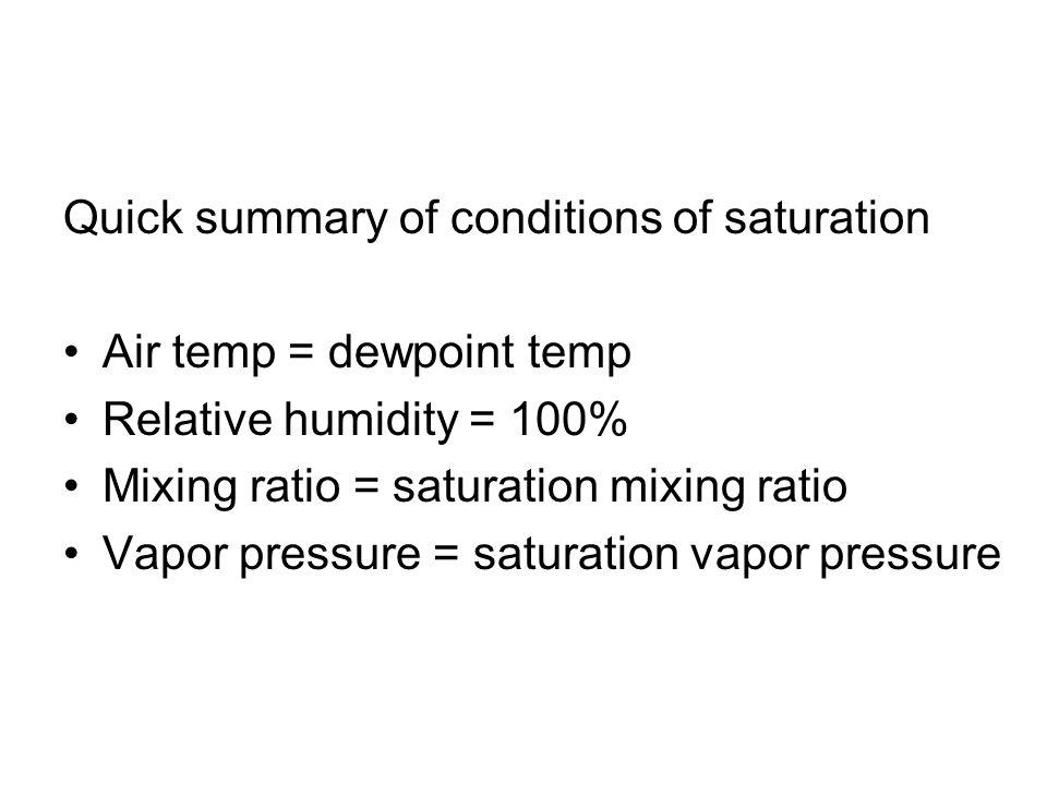 Quick summary of conditions of saturation Air temp = dewpoint temp Relative humidity = 100% Mixing ratio = saturation mixing ratio Vapor pressure = sa