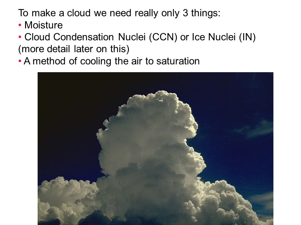 To make a cloud we need really only 3 things: Moisture Cloud Condensation Nuclei (CCN) or Ice Nuclei (IN) (more detail later on this) A method of cool